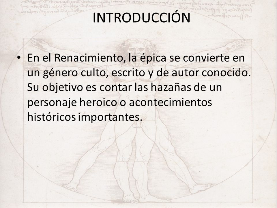INTRODUCCIÓN En el Renacimiento, la épica se convierte en un género culto, escrito y de autor conocido. Su objetivo es contar las hazañas de un person