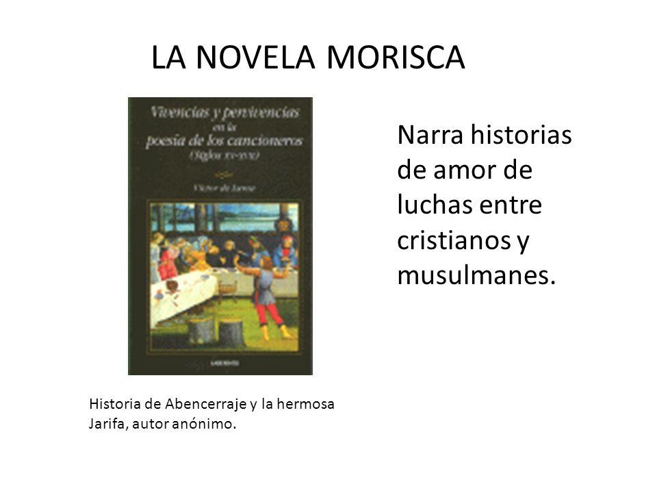 LA NOVELA MORISCA Narra historias de amor de luchas entre cristianos y musulmanes. Historia de Abencerraje y la hermosa Jarifa, autor anónimo.