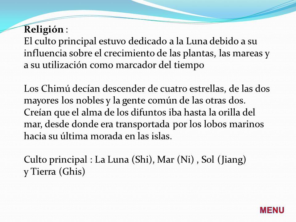 Religión : El culto principal estuvo dedicado a la Luna debido a su influencia sobre el crecimiento de las plantas, las mareas y a su utilización como