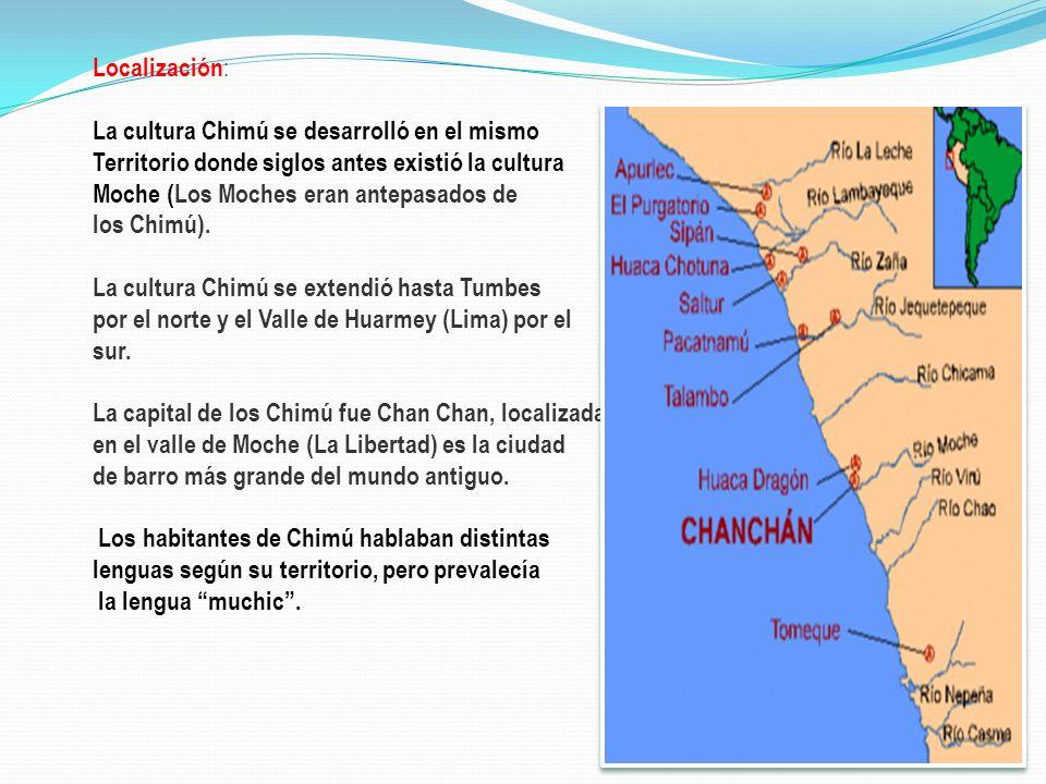 Localización : La cultura Chimú se desarrolló en el mismo Territorio donde siglos antes existió la cultura Moche (Los Moches eran antepasados de los C