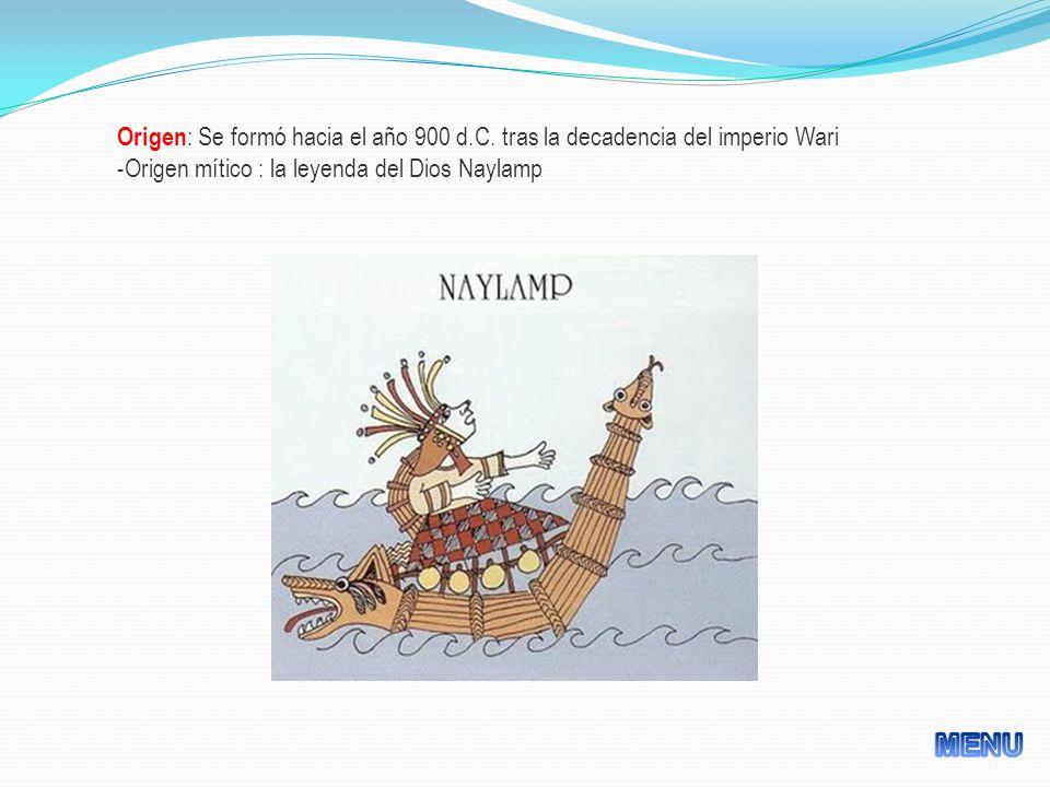 Origen : Se formó hacia el año 900 d.C. tras la decadencia del imperio Wari -Origen mítico : la leyenda del Dios Naylamp