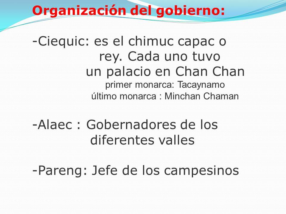 Organización del gobierno: -Ciequic: es el chimuc capac o rey. Cada uno tuvo un palacio en Chan Chan primer monarca: Tacaynamo último monarca : Mincha
