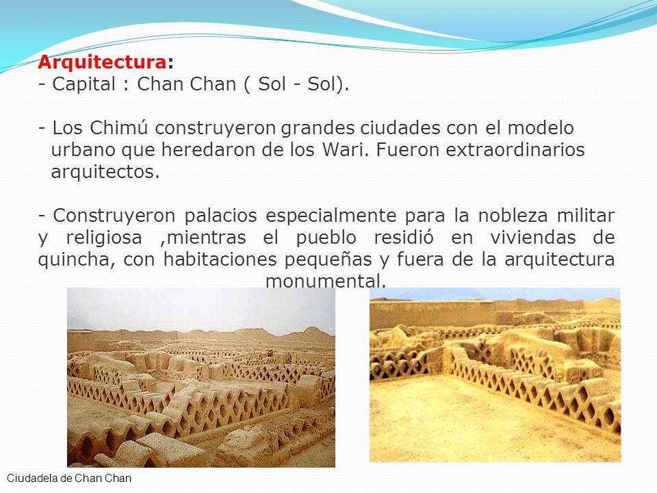 Arquitectura: - Capital : Chan Chan ( Sol - Sol). - Los Chimú construyeron grandes ciudades con el modelo urbano que heredaron de los Wari. Fueron ext