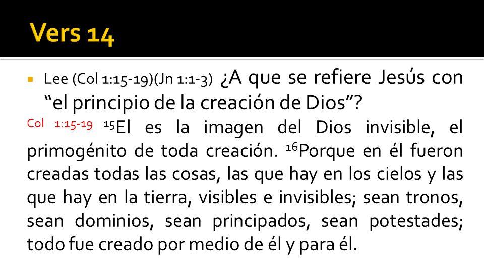 Lee (Col 1:15-19)(Jn 1:1-3) ¿A que se refiere Jesús con el principio de la creación de Dios? Col 1:15-19 15 El es la imagen del Dios invisible, el pri
