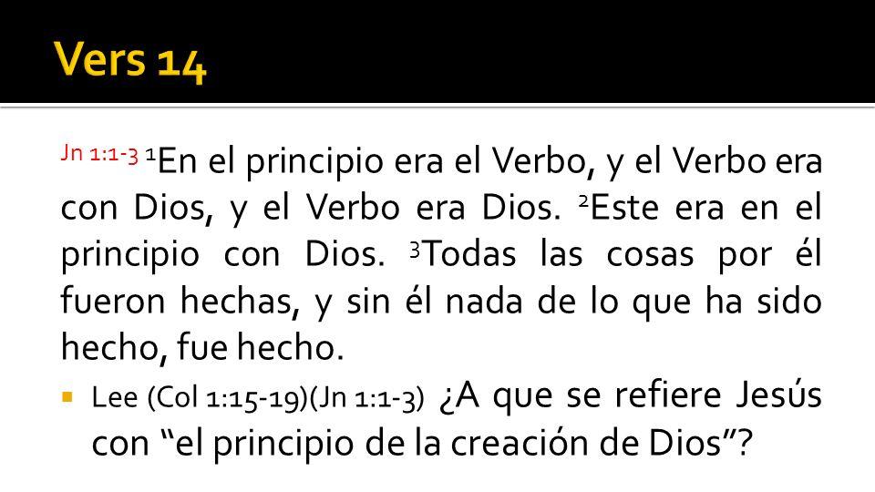 Jn 1:1-3 1 En el principio era el Verbo, y el Verbo era con Dios, y el Verbo era Dios. 2 Este era en el principio con Dios. 3 Todas las cosas por él f