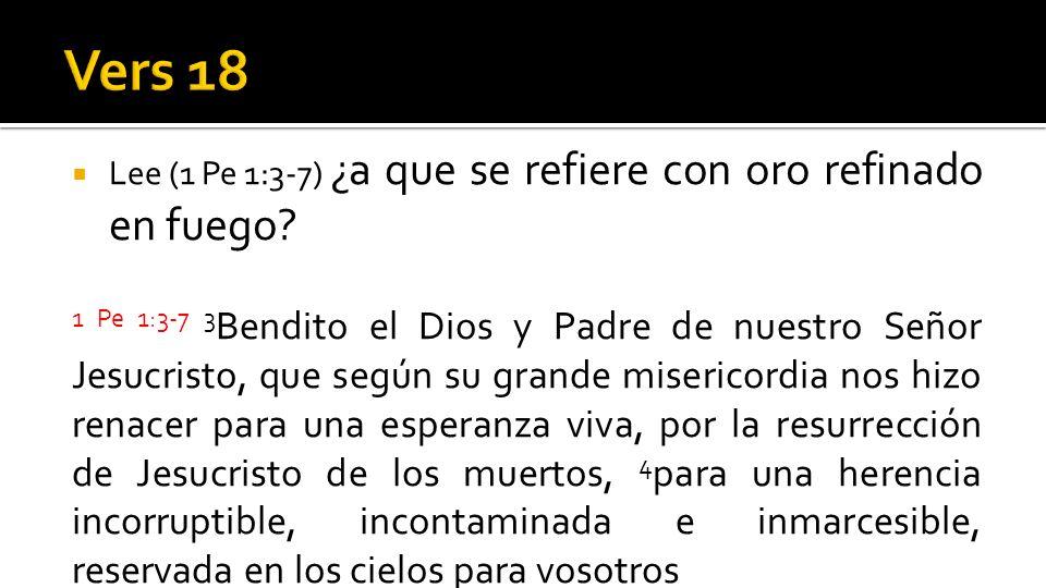 Lee (1 Pe 1:3-7) ¿a que se refiere con oro refinado en fuego? 1 Pe 1:3-7 3 Bendito el Dios y Padre de nuestro Señor Jesucristo, que según su grande mi