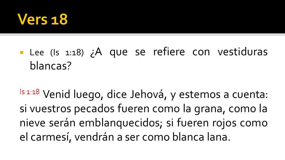 Lee (Is 1:18) ¿A que se refiere con vestiduras blancas? Is 1:18 Venid luego, dice Jehová, y estemos a cuenta: si vuestros pecados fueren como la grana