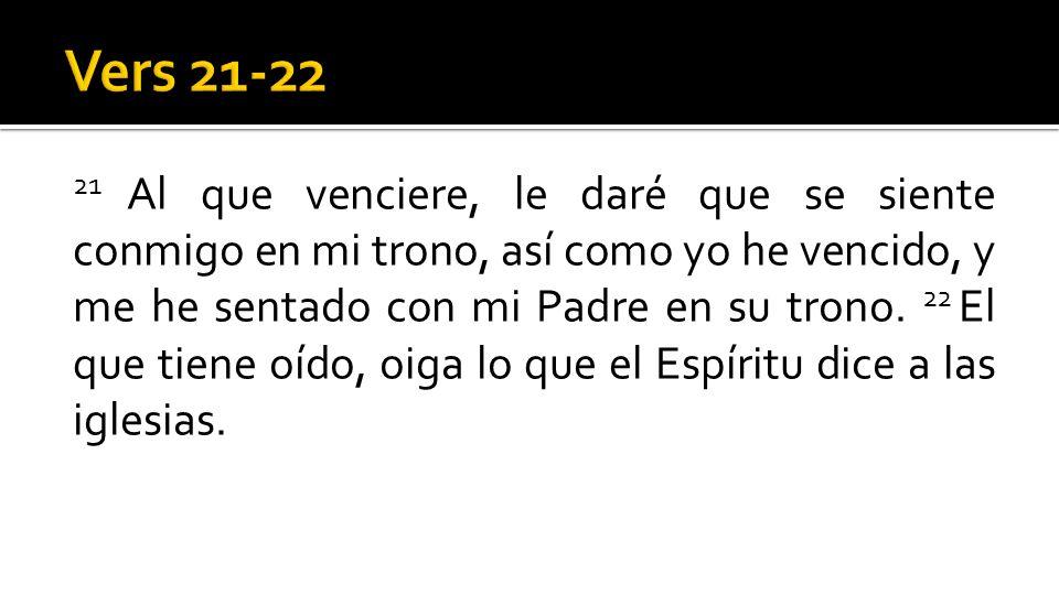 21 Al que venciere, le daré que se siente conmigo en mi trono, así como yo he vencido, y me he sentado con mi Padre en su trono. 22 El que tiene oído,