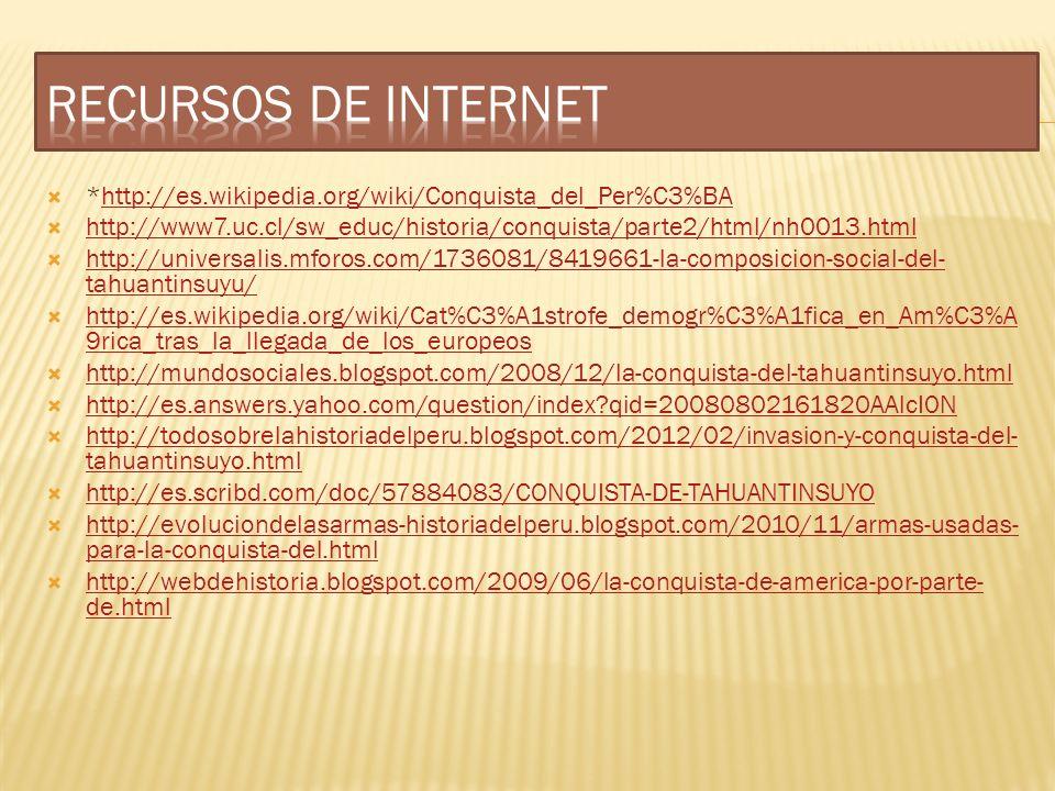 *http://es.wikipedia.org/wiki/Conquista_del_Per%C3%BAhttp://es.wikipedia.org/wiki/Conquista_del_Per%C3%BA http://www7.uc.cl/sw_educ/historia/conquista