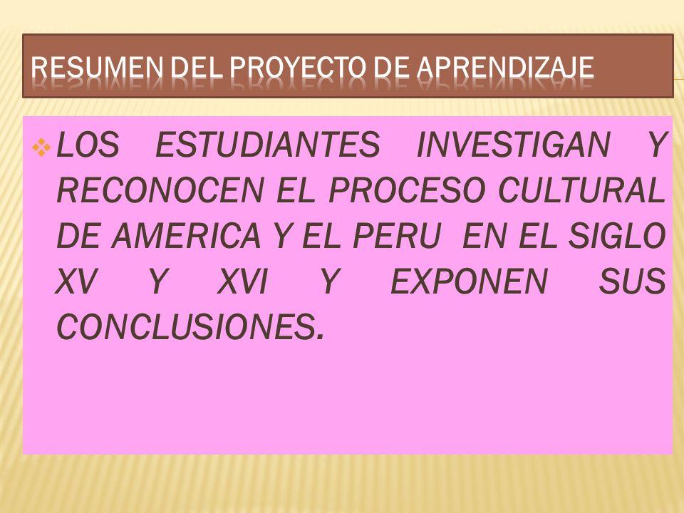LOS ESTUDIANTES INVESTIGAN Y RECONOCEN EL PROCESO CULTURAL DE AMERICA Y EL PERU EN EL SIGLO XV Y XVI Y EXPONEN SUS CONCLUSIONES.