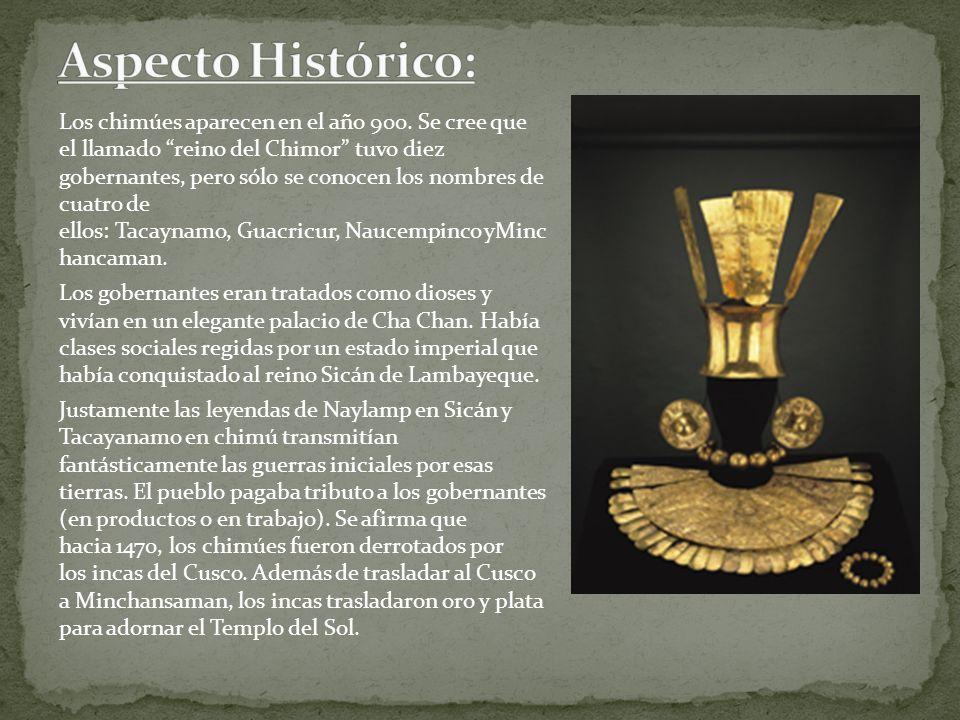 Los chimúes aparecen en el año 900. Se cree que el llamado reino del Chimor tuvo diez gobernantes, pero sólo se conocen los nombres de cuatro de ellos