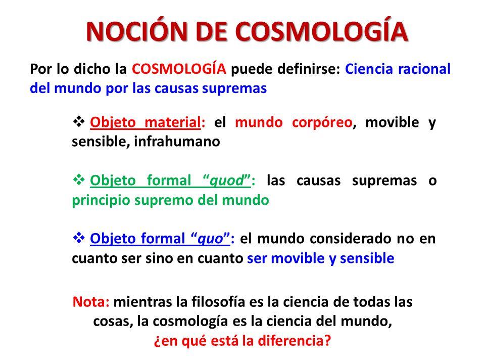 NOCIÓN DE COSMOLOGÍA Por lo dicho la COSMOLOGÍA puede definirse: Ciencia racional del mundo por las causas supremas Objeto material: el mundo corpóreo