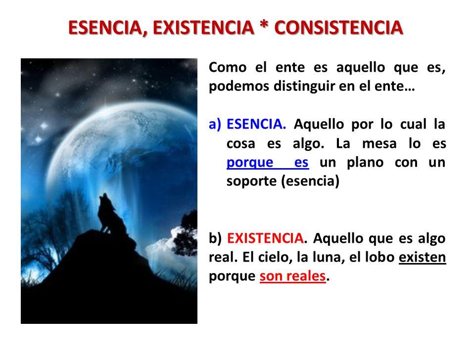 ESENCIA, EXISTENCIA * CONSISTENCIA Como el ente es aquello que es, podemos distinguir en el ente… a)ESENCIA. Aquello por lo cual la cosa es algo. La m