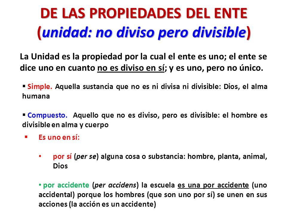 DE LAS PROPIEDADES DEL ENTE (unidad: no diviso pero divisible) La Unidad es la propiedad por la cual el ente es uno; el ente se dice uno en cuanto no