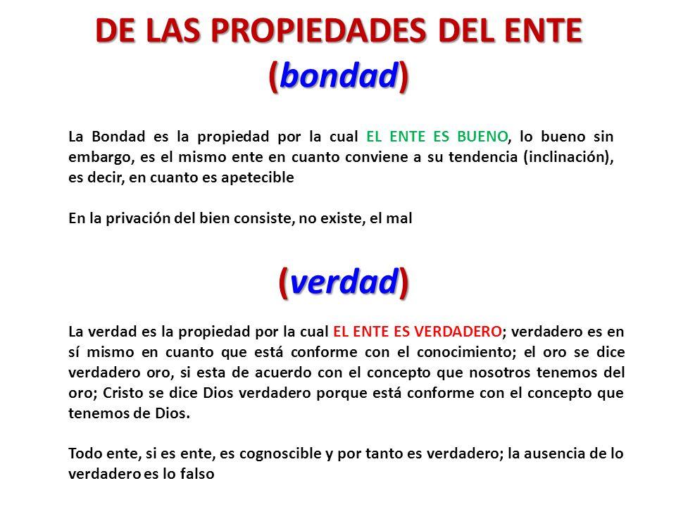 DE LAS PROPIEDADES DEL ENTE (bondad) La Bondad es la propiedad por la cual EL ENTE ES BUENO, lo bueno sin embargo, es el mismo ente en cuanto conviene