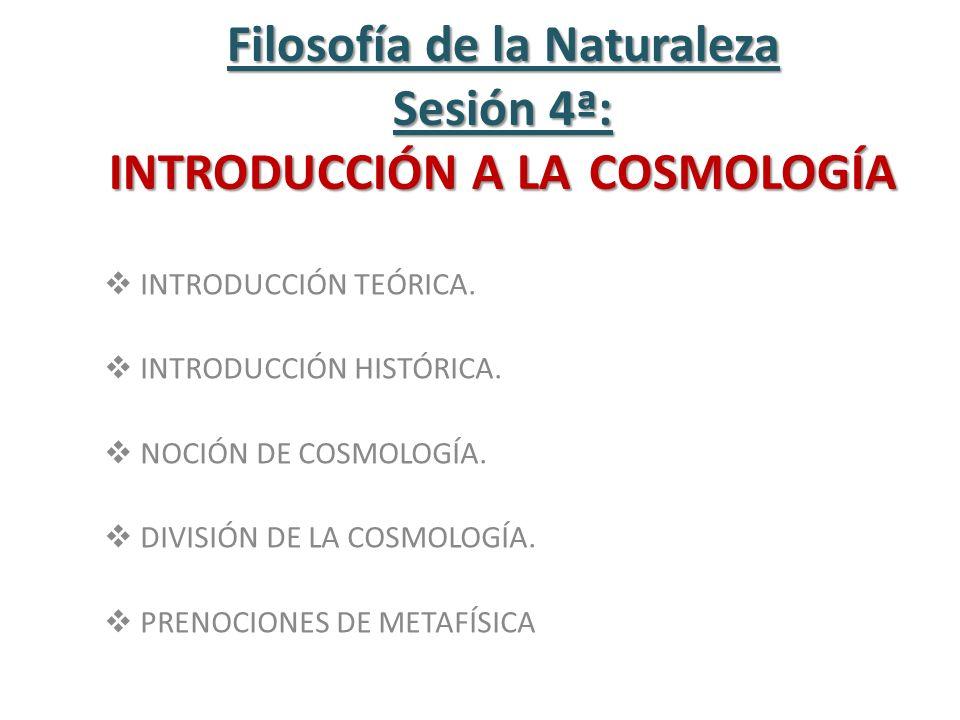 Filosofía de la Naturaleza Sesión 4ª: INTRODUCCIÓN A LA COSMOLOGÍA INTRODUCCIÓN TEÓRICA. INTRODUCCIÓN HISTÓRICA. NOCIÓN DE COSMOLOGÍA. DIVISIÓN DE LA