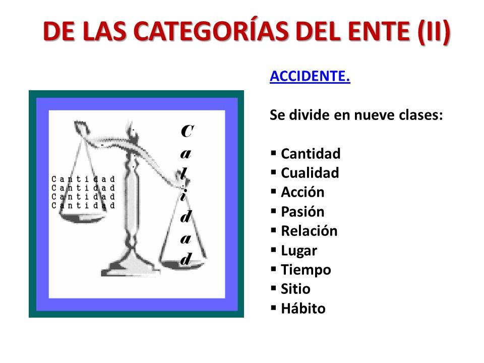 DE LAS CATEGORÍAS DEL ENTE (II) ACCIDENTE. Se divide en nueve clases: Cantidad Cualidad Acción Pasión Relación Lugar Tiempo Sitio Hábito
