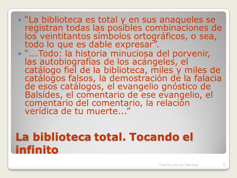 Jorge Luis Borges: La Biblioteca de Babel...A cada uno de los muros de cada hexágono corresponden cinco anaqueles; cada anaquel encierra treinta y dos libros de formato uniforme; cada libro es de cuatrocientas diez páginas; cada página de cuarenta renglones; cada renglón de unas ochenta letras… Francisco Rivero Mendoza12