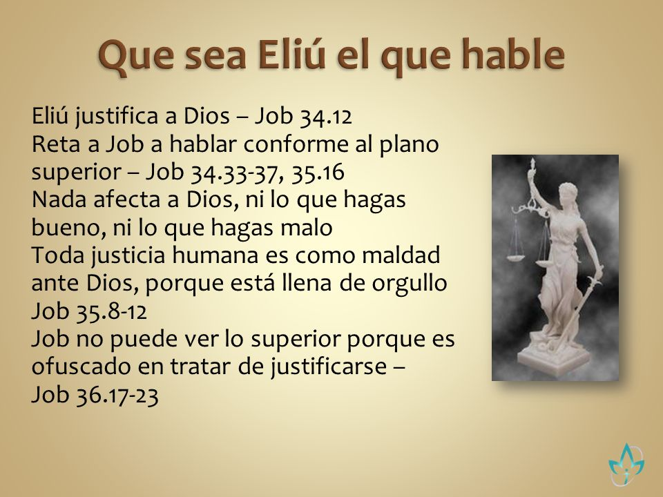 Eliú justifica a Dios – Job 34.12 Reta a Job a hablar conforme al plano superior – Job 34.33-37, 35.16 Nada afecta a Dios, ni lo que hagas bueno, ni l