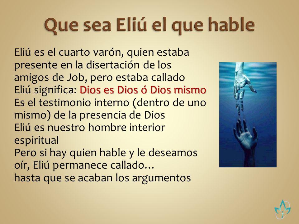 Eliú es el cuarto varón, quien estaba presente en la disertación de los amigos de Job, pero estaba callado Dios es Dios ó Dios mismo Eliú significa: D