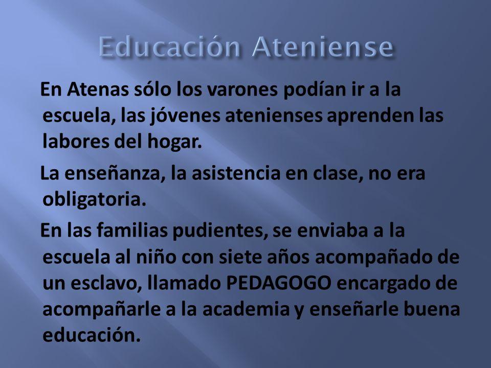 En Atenas sólo los varones podían ir a la escuela, las jóvenes atenienses aprenden las labores del hogar. La enseñanza, la asistencia en clase, no era