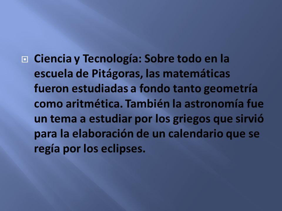 Ciencia y Tecnología: Sobre todo en la escuela de Pitágoras, las matemáticas fueron estudiadas a fondo tanto geometría como aritmética. También la ast