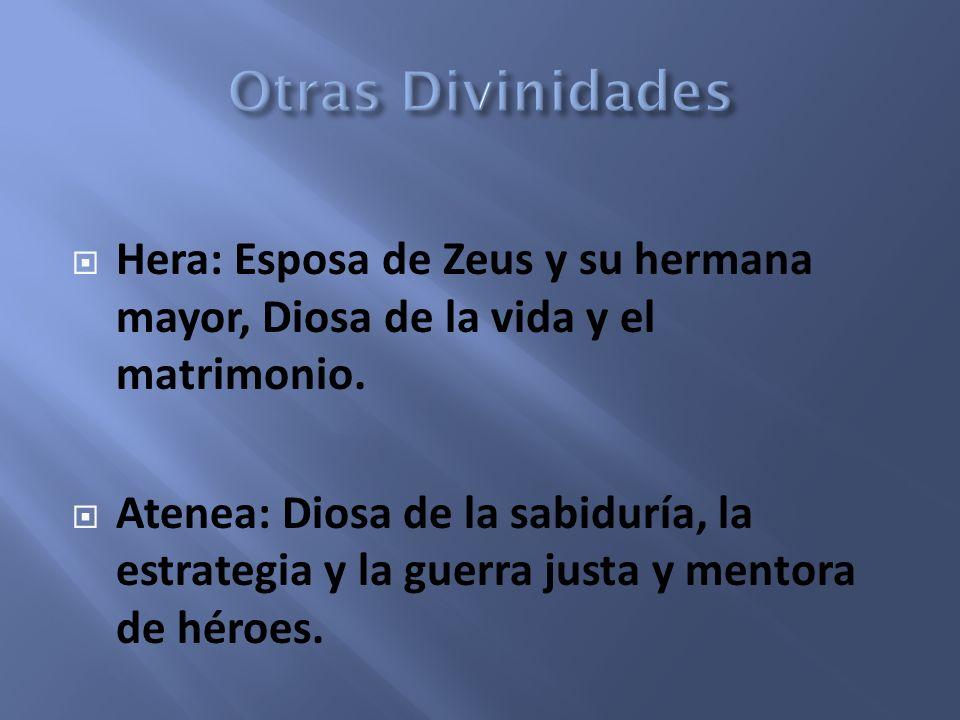 Hera: Esposa de Zeus y su hermana mayor, Diosa de la vida y el matrimonio. Atenea: Diosa de la sabiduría, la estrategia y la guerra justa y mentora de