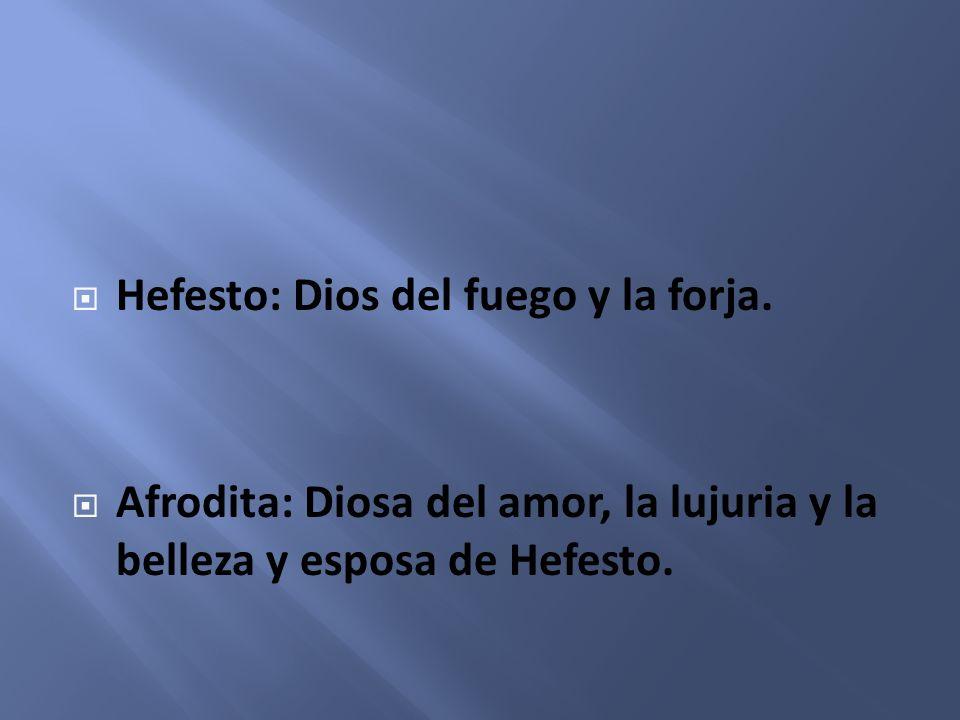 Hefesto: Dios del fuego y la forja. Afrodita: Diosa del amor, la lujuria y la belleza y esposa de Hefesto.