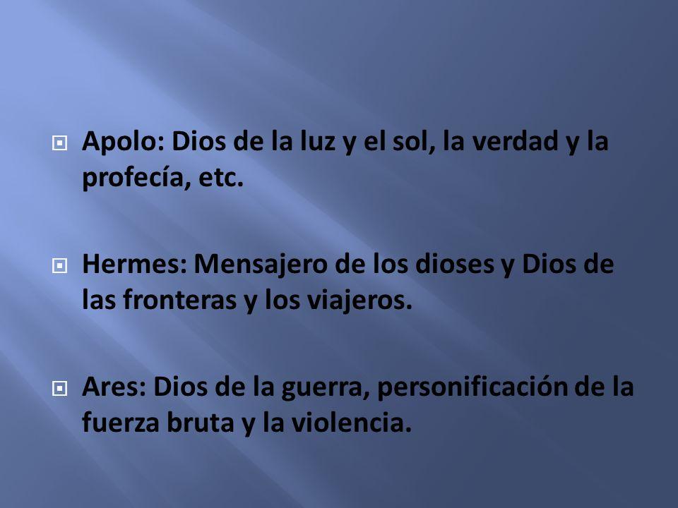 Apolo: Dios de la luz y el sol, la verdad y la profecía, etc. Hermes: Mensajero de los dioses y Dios de las fronteras y los viajeros. Ares: Dios de la