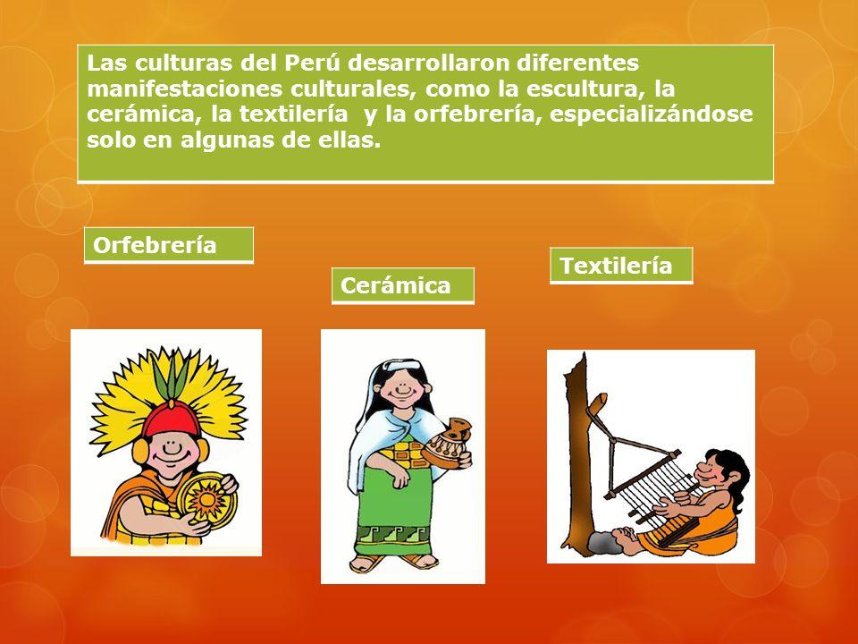 Las culturas del Perú desarrollaron diferentes manifestaciones culturales, como la escultura, la cerámica, la textilería y la orfebrería, especializándose solo en algunas de ellas.