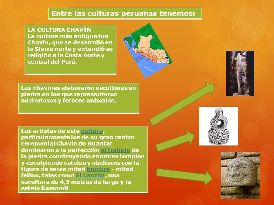 Entre las culturas peruanas tenemos: LA CULTURA CHAVÍN La cultura más antigua fue Chavín, que se desarrolló en la Sierra norte y extendió su religión a la Costa norte y central del Perú.