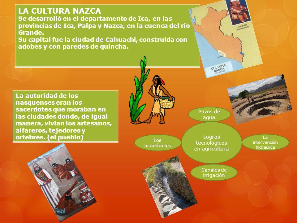 LA CULTURA NAZCA Se desarrolló en el departamento de Ica, en las provincias de Ica, Palpa y Nazca, en la cuenca del río Grande.