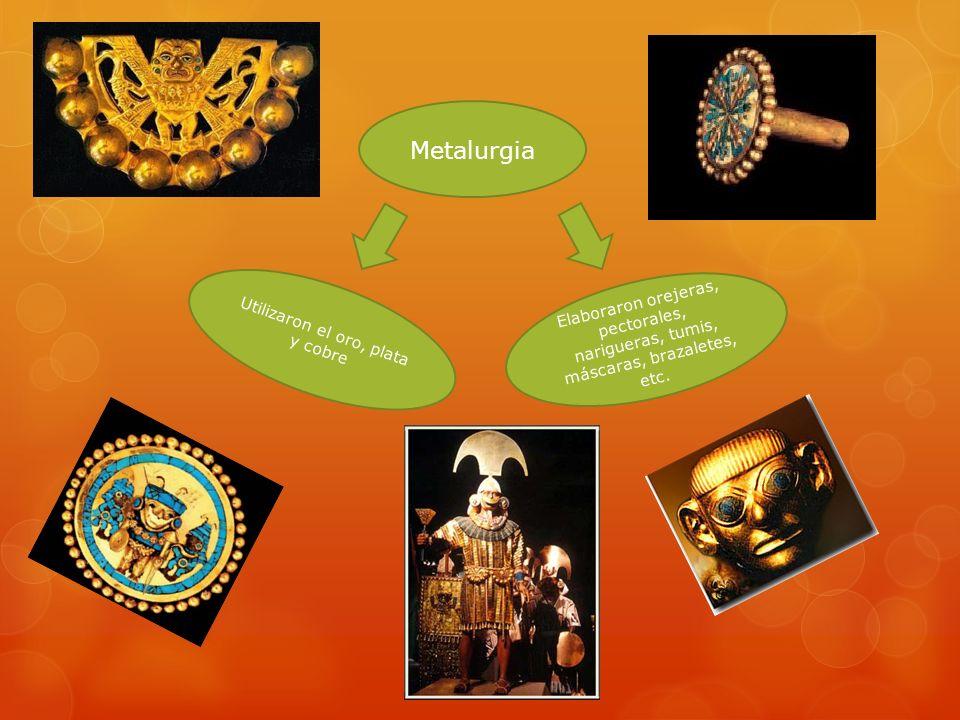 Metalurgia Utilizaron el oro, plata y cobre Elaboraron orejeras, pectorales, narigueras, tumis, máscaras, brazaletes, etc.