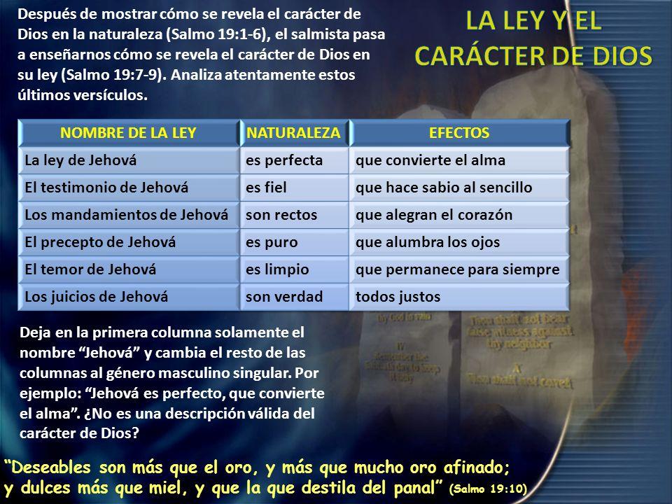 Después de mostrar cómo se revela el carácter de Dios en la naturaleza (Salmo 19:1-6), el salmista pasa a enseñarnos cómo se revela el carácter de Dios en su ley (Salmo 19:7-9).