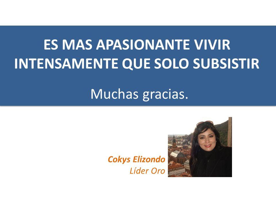 Muchas gracias. Cokys Elizondo Líder Oro ES MAS APASIONANTE VIVIR INTENSAMENTE QUE SOLO SUBSISTIR