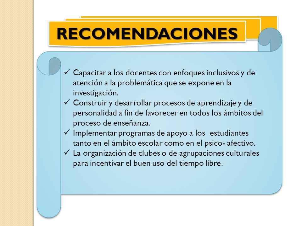 RECOMENDACIONESRECOMENDACIONES Capacitar a los docentes con enfoques inclusivos y de atención a la problemática que se expone en la investigación. Con
