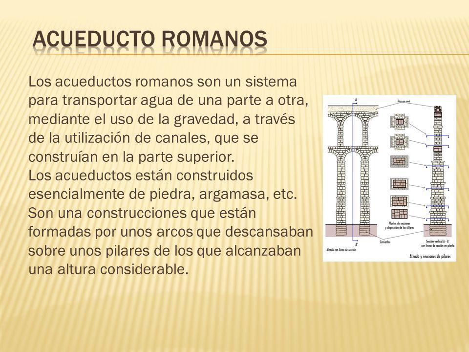 Los acueductos romanos son un sistema para transportar agua de una parte a otra, mediante el uso de la gravedad, a través de la utilización de canales
