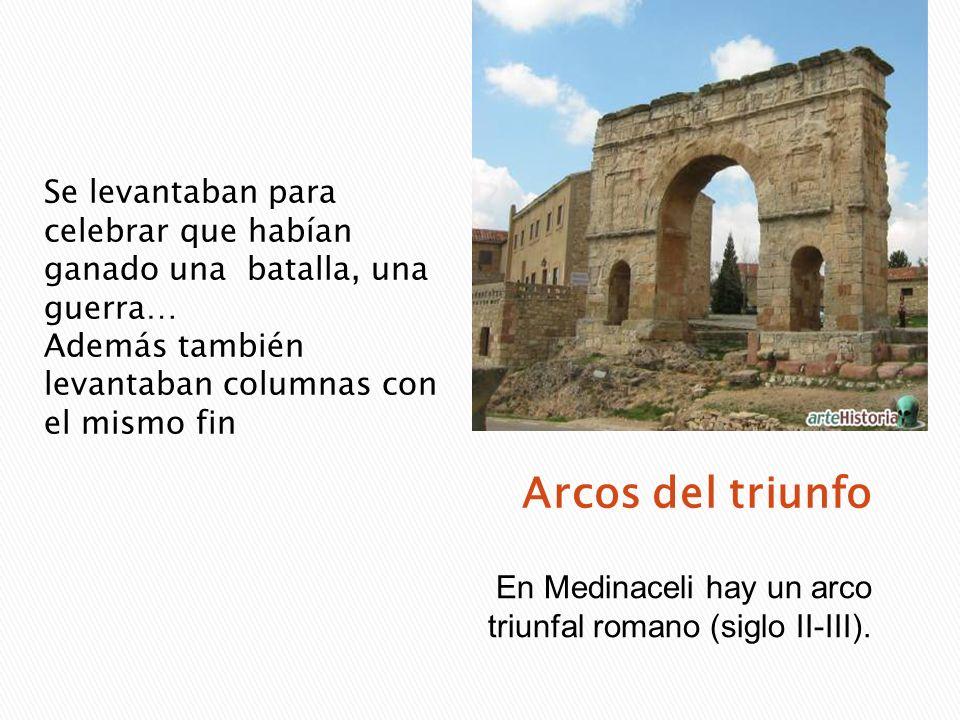 En Medinaceli hay un arco triunfal romano (siglo II-III). Se levantaban para celebrar que habían ganado una batalla, una guerra… Además también levant