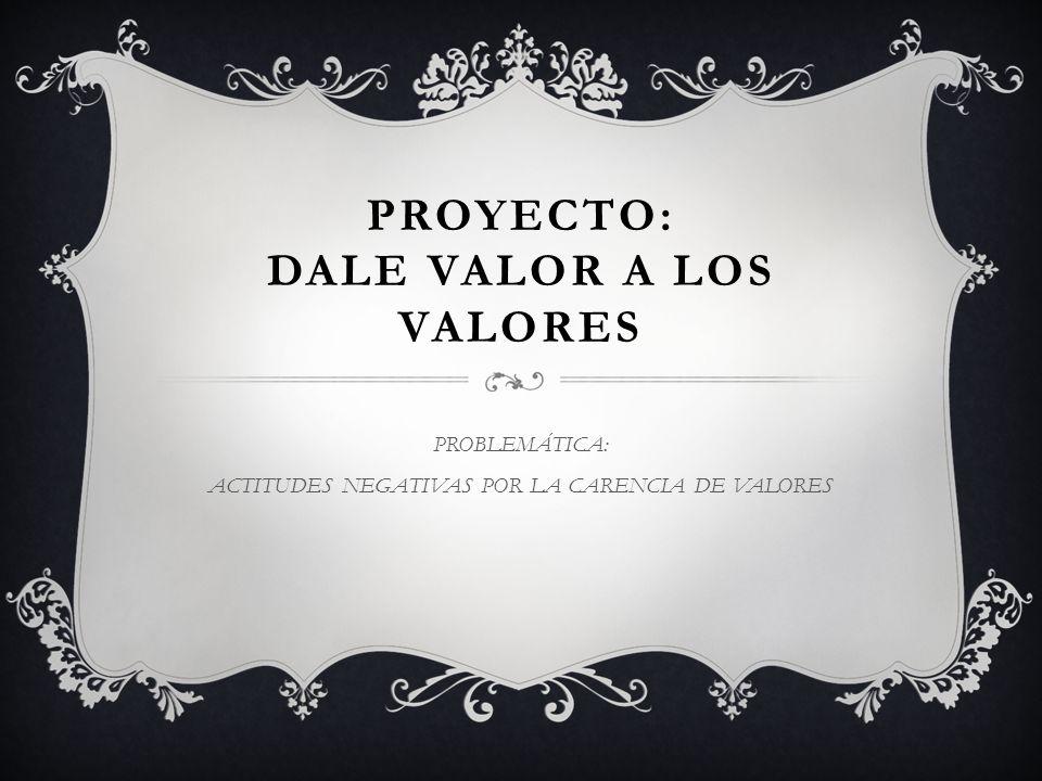 PROYECTO: DALE VALOR A LOS VALORES PROBLEMÁTICA: ACTITUDES NEGATIVAS POR LA CARENCIA DE VALORES