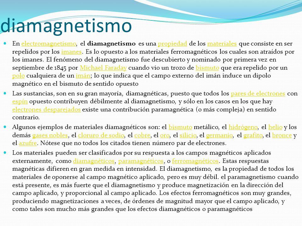 diamagnetismo En electromagnetismo, el diamagnetismo es una propiedad de los materiales que consiste en ser repelidos por los imanes. Es lo opuesto a