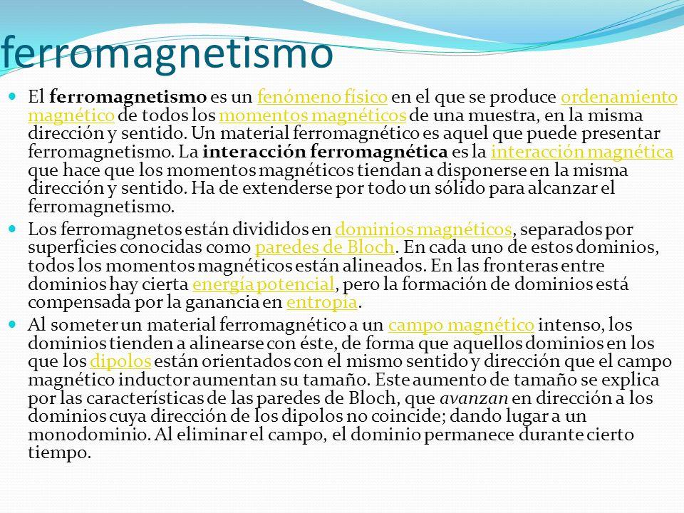 ferromagnetismo El ferromagnetismo es un fenómeno físico en el que se produce ordenamiento magnético de todos los momentos magnéticos de una muestra,