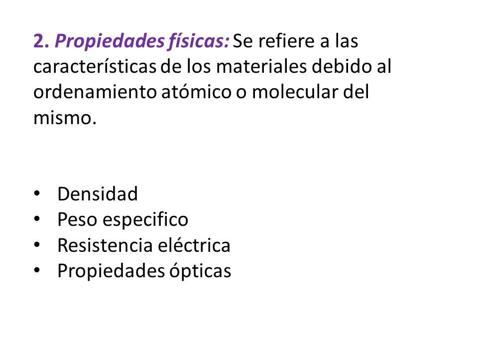 2. Propiedades físicas: Se refiere a las características de los materiales debido al ordenamiento atómico o molecular del mismo. Densidad Peso especif