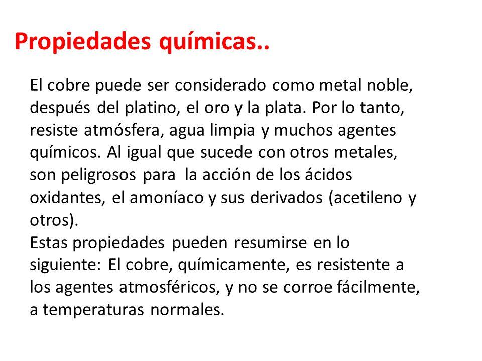 Propiedades químicas.. El cobre puede ser considerado como metal noble, después del platino, el oro y la plata. Por lo tanto, resiste atmósfera, agua