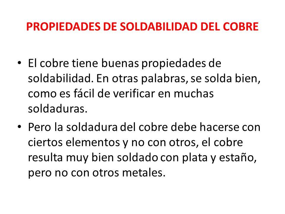 PROPIEDADES DE SOLDABILIDAD DEL COBRE El cobre tiene buenas propiedades de soldabilidad. En otras palabras, se solda bien, como es fácil de verificar