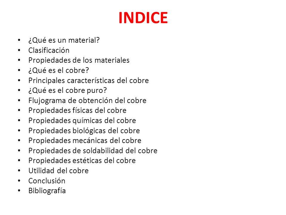 INDICE ¿Qué es un material? Clasificación Propiedades de los materiales ¿Qué es el cobre? Principales características del cobre ¿Qué es el cobre puro?