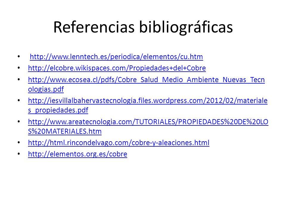 Referencias bibliográficas http://www.lenntech.es/periodica/elementos/cu.htm http://elcobre.wikispaces.com/Propiedades+del+Cobre http://www.ecosea.cl/