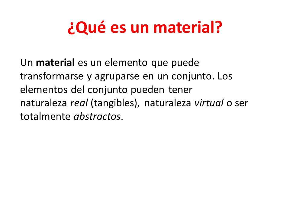 ¿Qué es un material? Un material es un elemento que puede transformarse y agruparse en un conjunto. Los elementos del conjunto pueden tener naturaleza