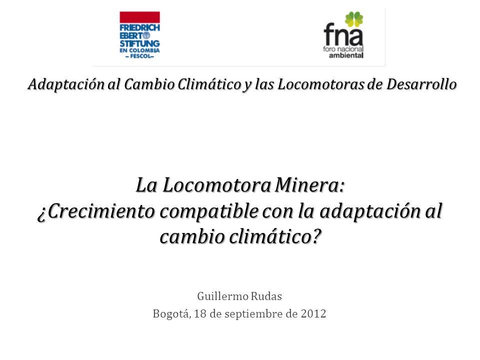 Guillermo Rudas Bogotá, 18 de septiembre de 2012 La Locomotora Minera: ¿Crecimiento compatible con la adaptación al cambio climático? Adaptación al Ca