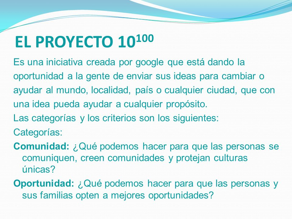 EL PROYECTO 10 100 Es una iniciativa creada por google que está dando la oportunidad a la gente de enviar sus ideas para cambiar o ayudar al mundo, lo