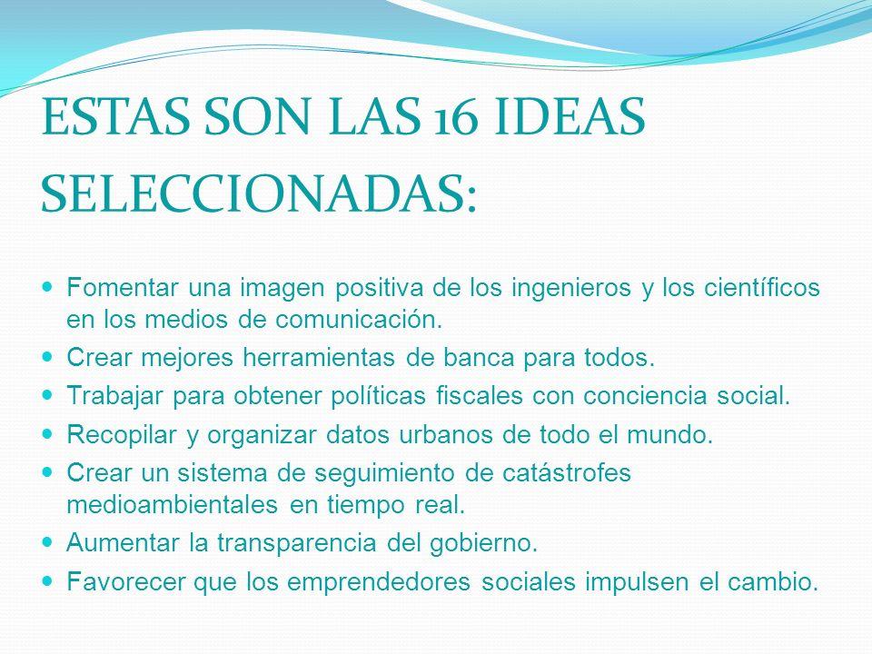 ESTAS SON LAS 16 IDEAS SELECCIONADAS: Fomentar una imagen positiva de los ingenieros y los científicos en los medios de comunicación. Crear mejores he